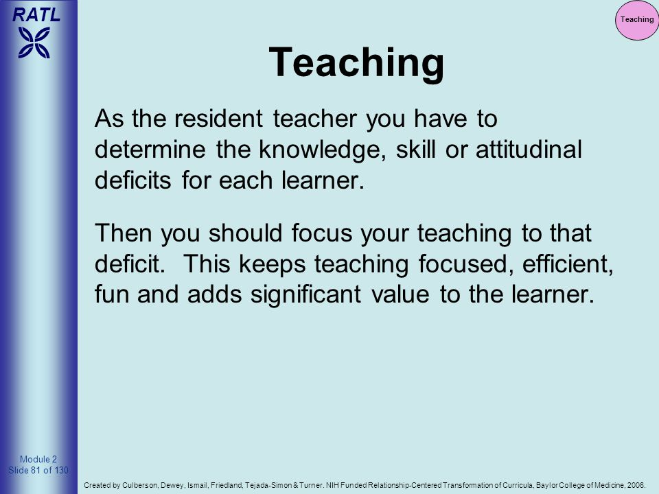 Teaching Teaching. As the resident teacher you have to determine the knowledge, skill or attitudinal deficits for each learner.