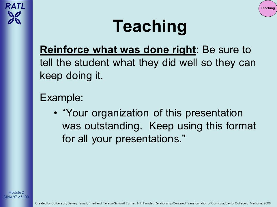 Teaching Teaching. Reinforce what was done right: Be sure to tell the student what they did well so they can keep doing it.