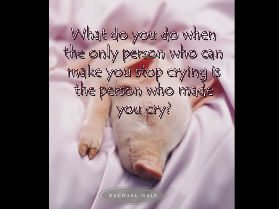 What do you do when the only person who can make you stop crying is the person who made you cry