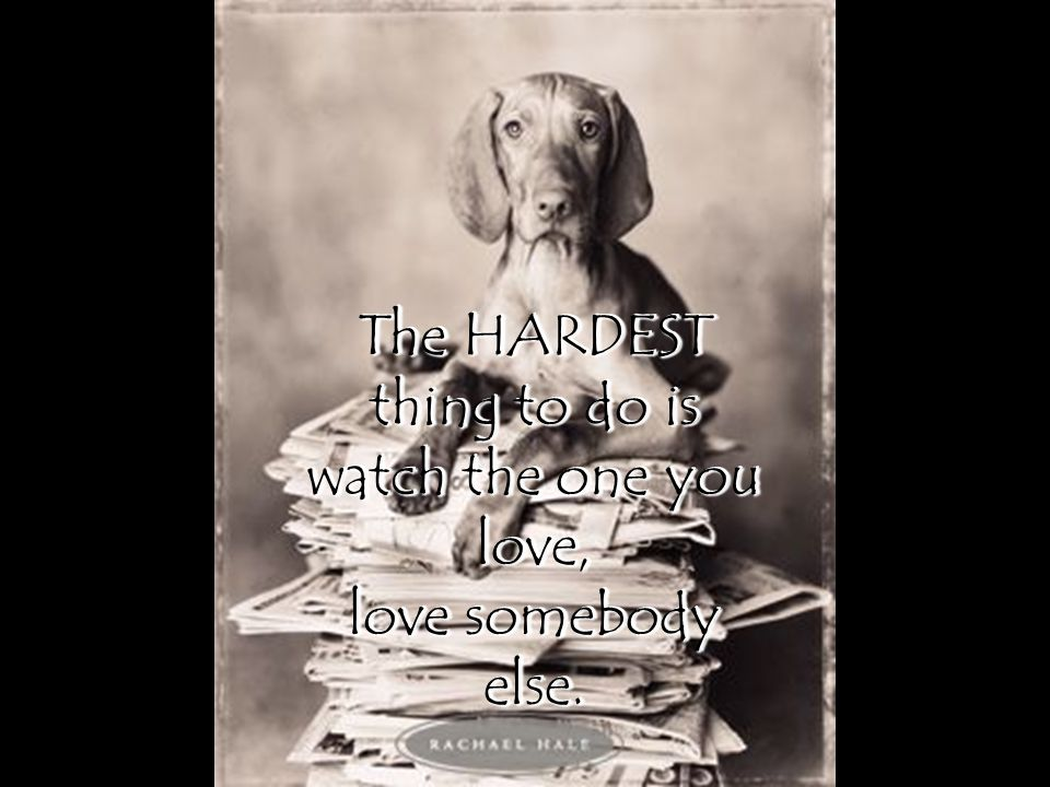 The HARDEST thing to do is watch the one you love,