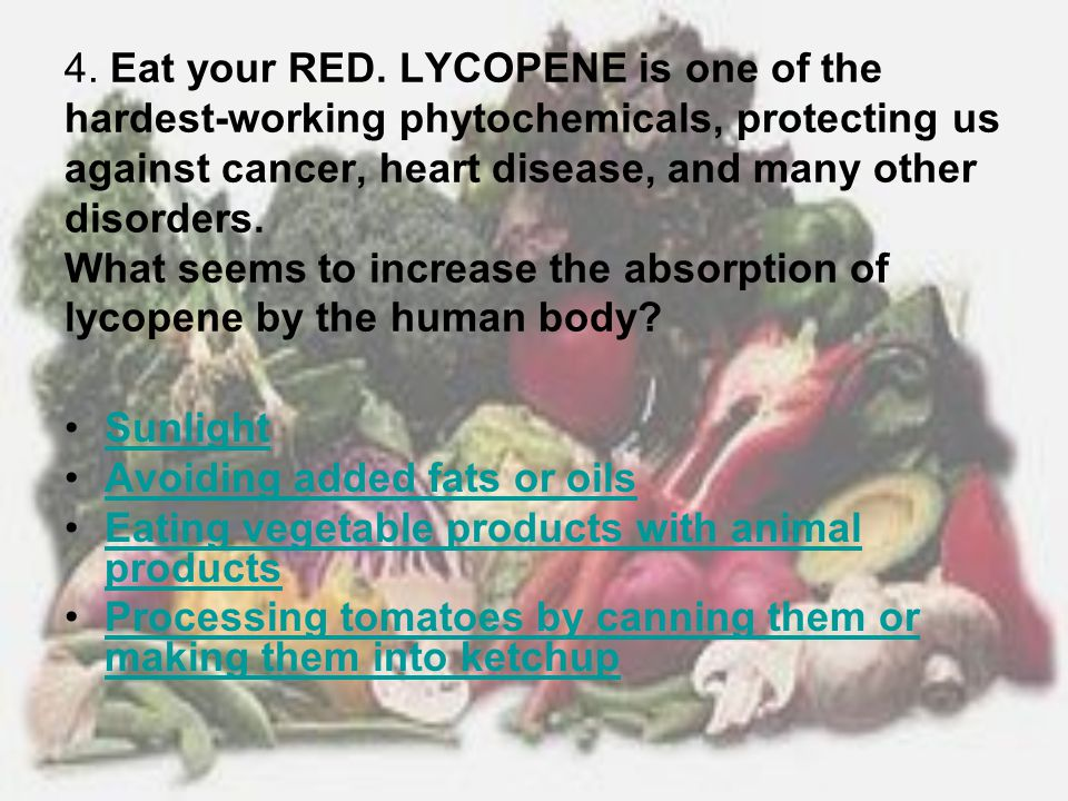 4. Eat your RED. LYCOPENE is one of the hardest-working phytochemicals, protecting us against cancer, heart disease, and many other disorders. What seems to increase the absorption of lycopene by the human body