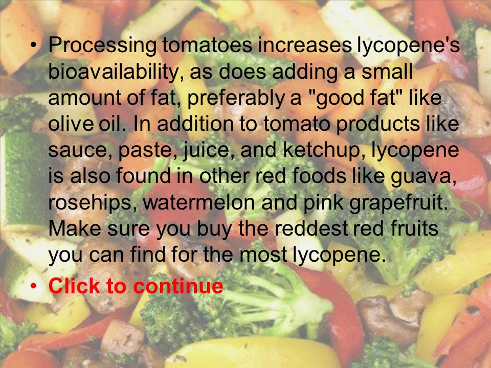 Processing tomatoes increases lycopene s bioavailability, as does adding a small amount of fat, preferably a good fat like olive oil. In addition to tomato products like sauce, paste, juice, and ketchup, lycopene is also found in other red foods like guava, rosehips, watermelon and pink grapefruit. Make sure you buy the reddest red fruits you can find for the most lycopene.