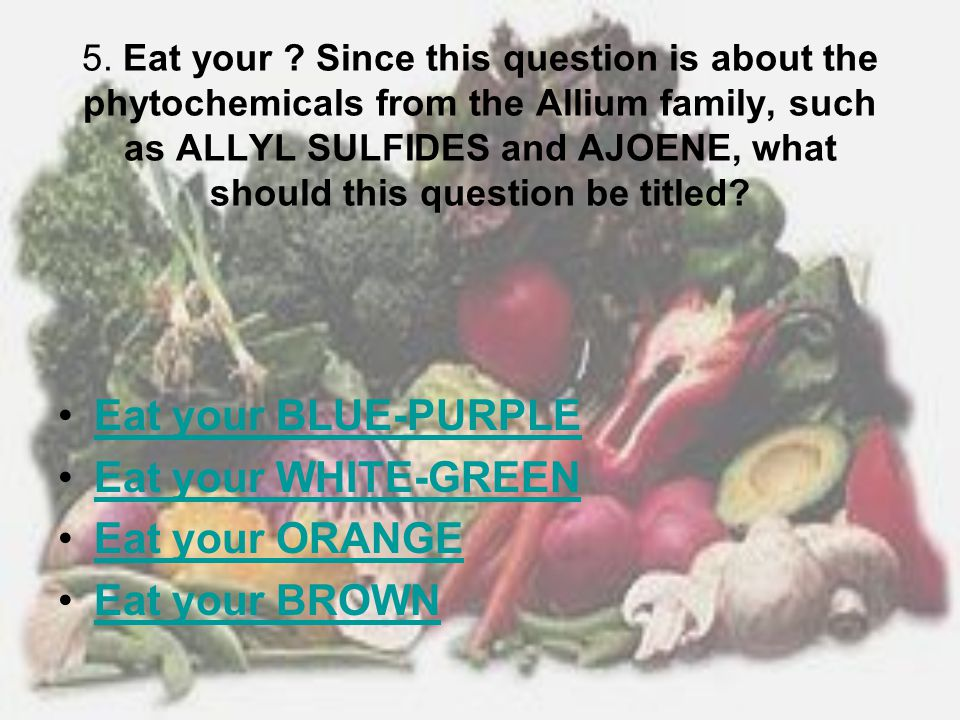 Eat your BLUE-PURPLE Eat your WHITE-GREEN Eat your ORANGE