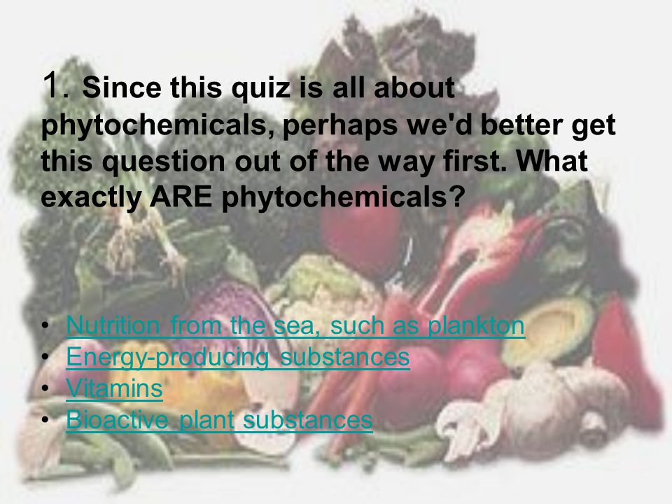 1. Since this quiz is all about phytochemicals, perhaps we d better get this question out of the way first. What exactly ARE phytochemicals