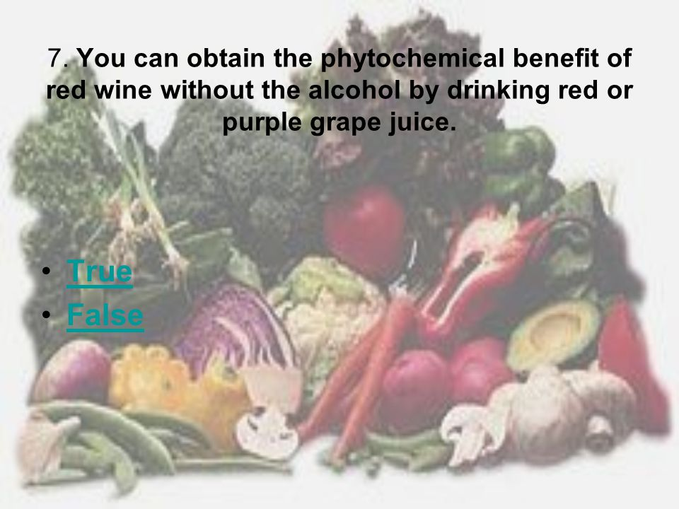 7. You can obtain the phytochemical benefit of red wine without the alcohol by drinking red or purple grape juice.