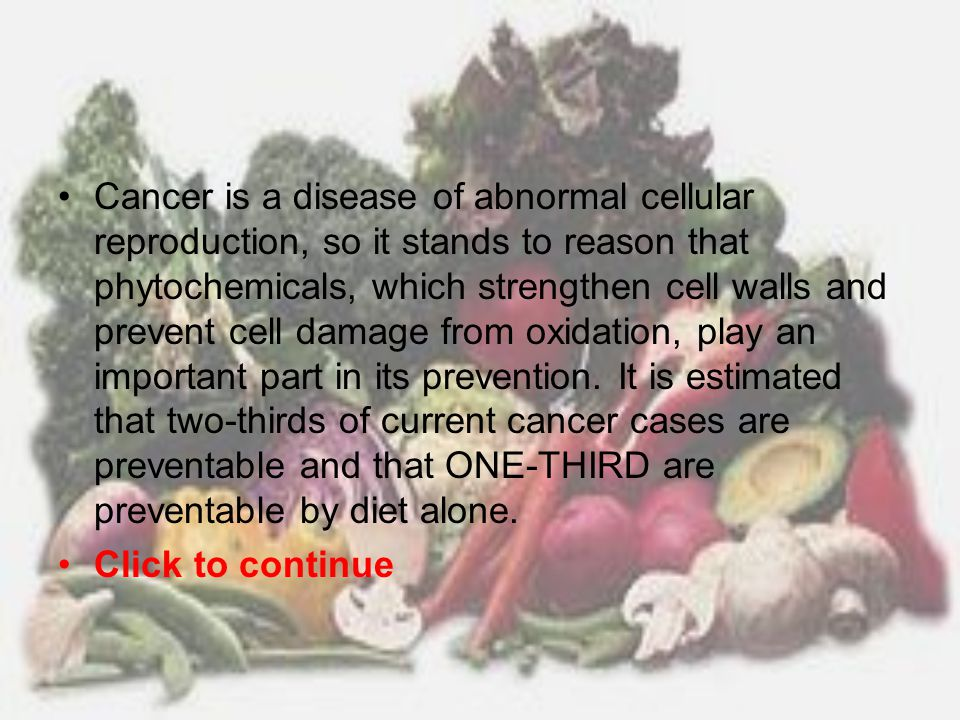 Cancer is a disease of abnormal cellular reproduction, so it stands to reason that phytochemicals, which strengthen cell walls and prevent cell damage from oxidation, play an important part in its prevention. It is estimated that two-thirds of current cancer cases are preventable and that ONE-THIRD are preventable by diet alone.