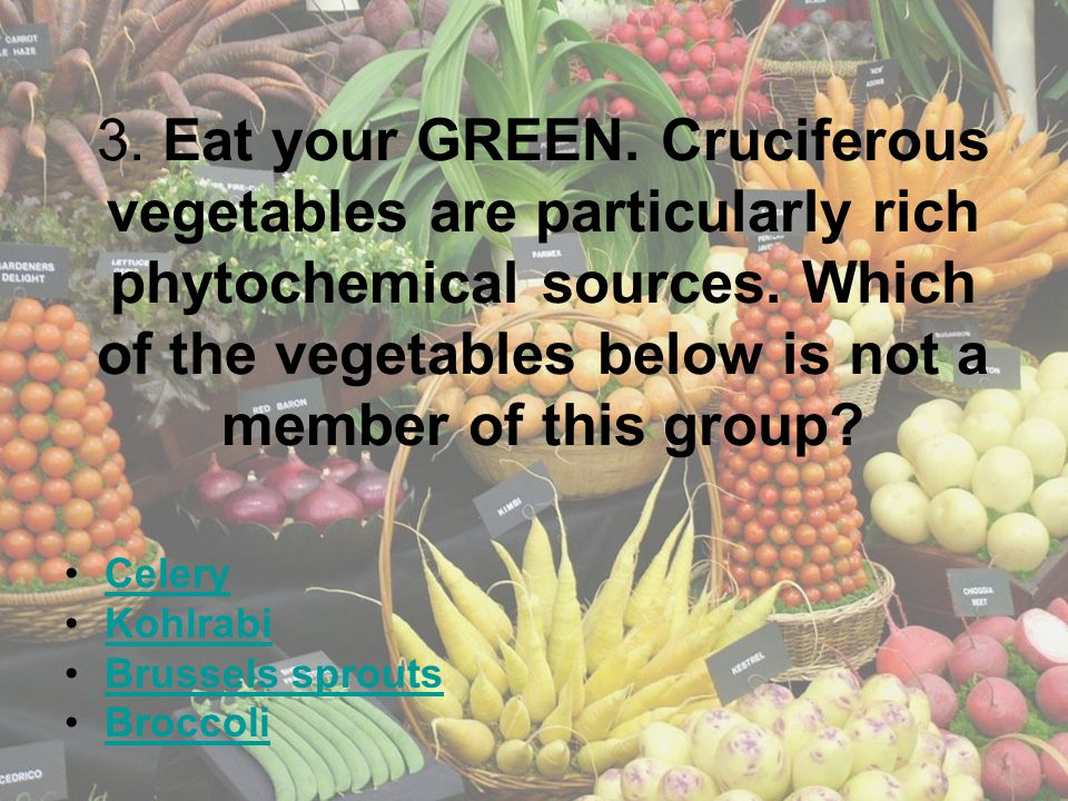 3. Eat your GREEN. Cruciferous vegetables are particularly rich phytochemical sources. Which of the vegetables below is not a member of this group