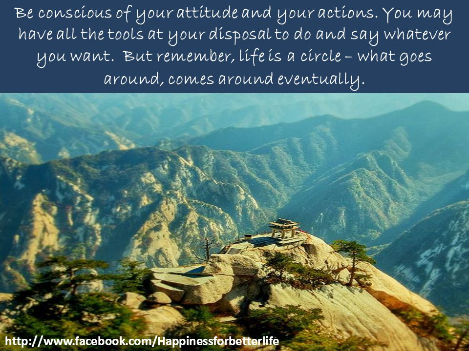 Be conscious of your attitude and your actions. You may