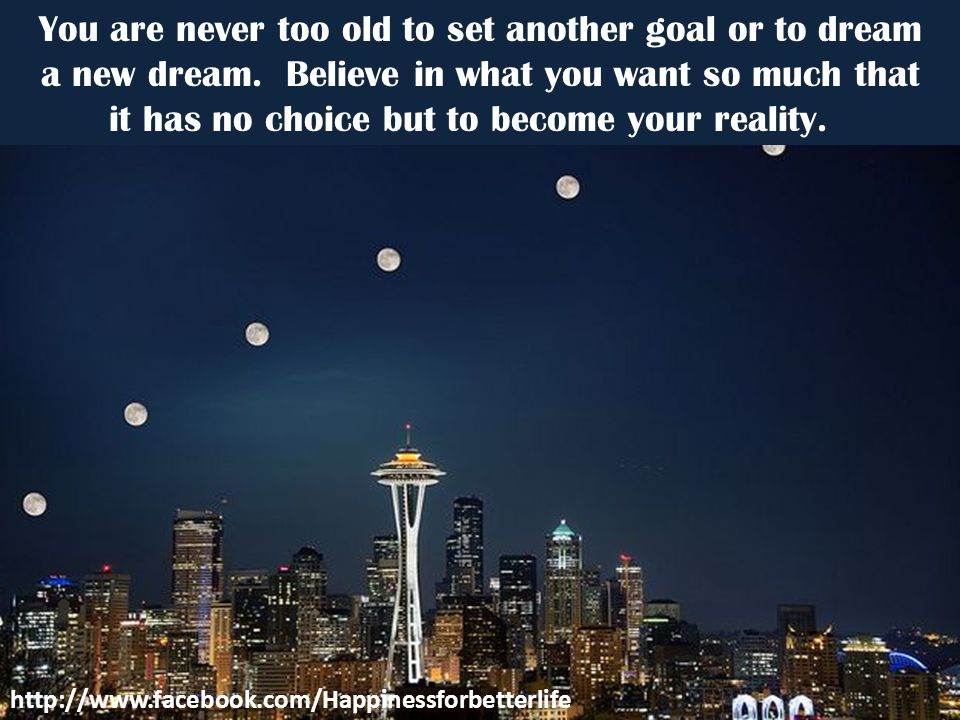 You are never too old to set another goal or to dream