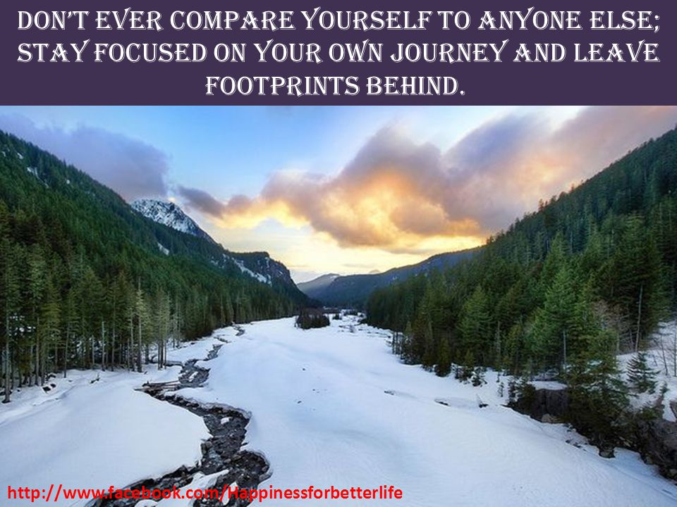 Don't ever compare yourself to anyone else;