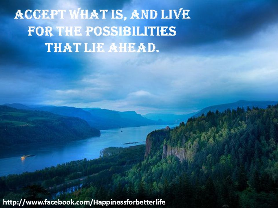 Accept what is, and live for the possibilities that lie ahead.