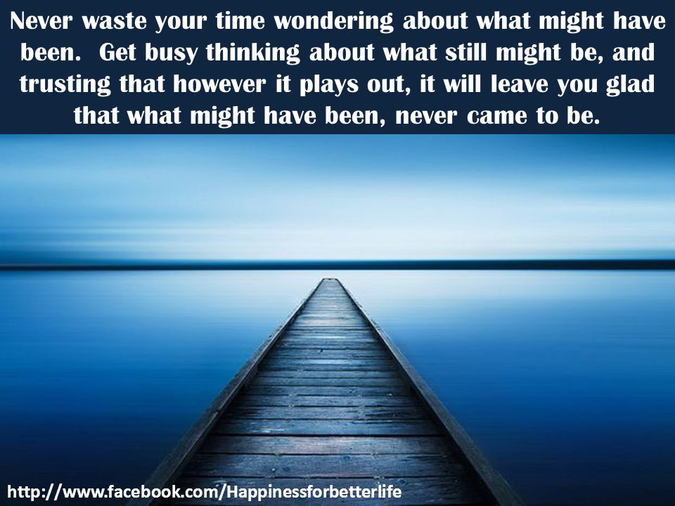 Never waste your time wondering about what might have