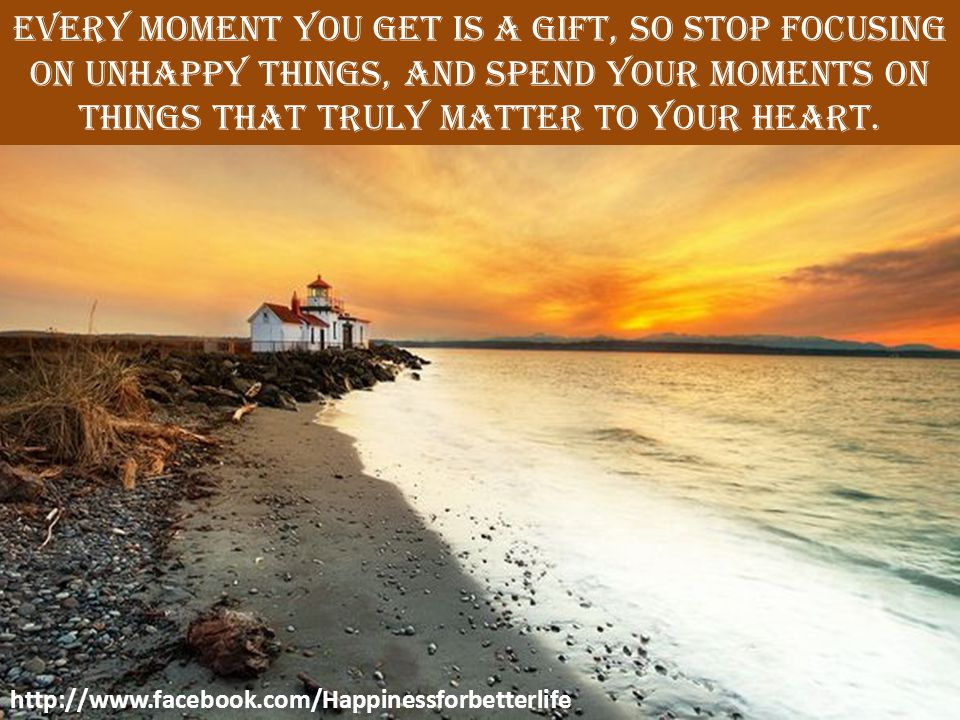 Every moment you get is a gift, so stop focusing