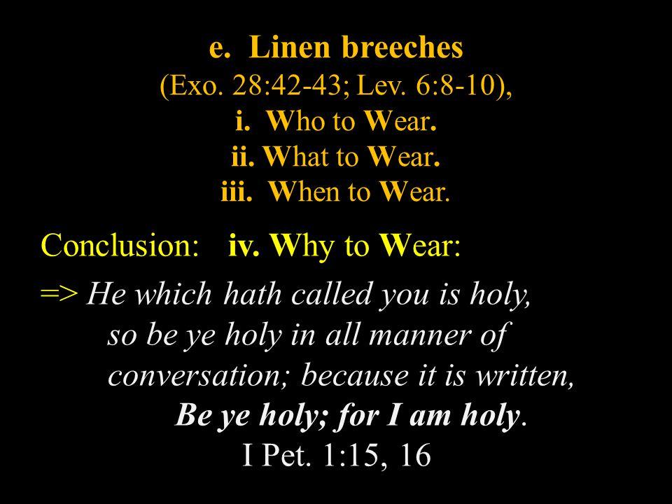 e. Linen breeches (Exo. 28:42-43; Lev. 6:8-10), i. Who to Wear. ii