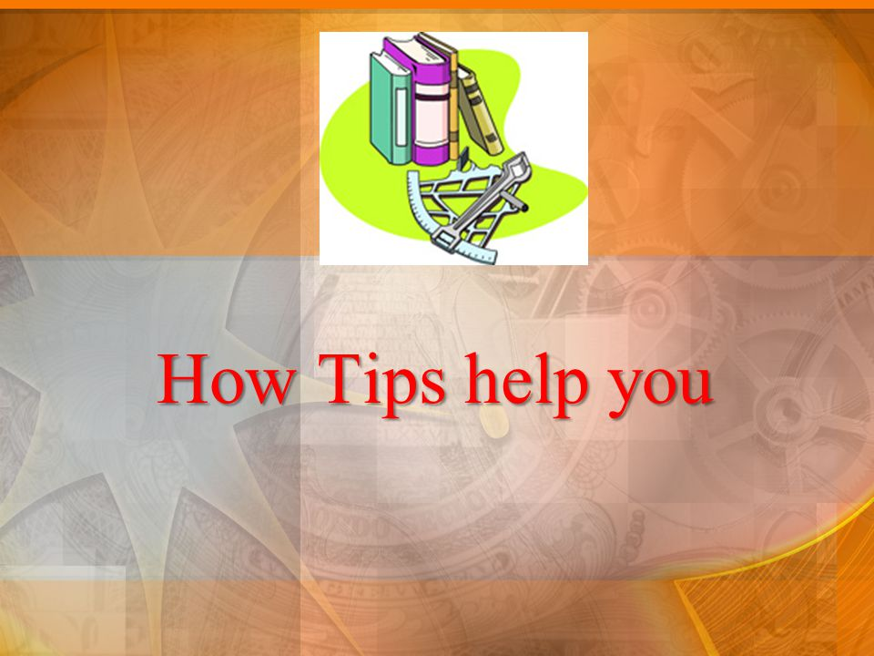 How Tips help you