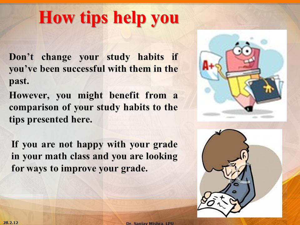 How tips help you Don't change your study habits if you've been successful with them in the past.