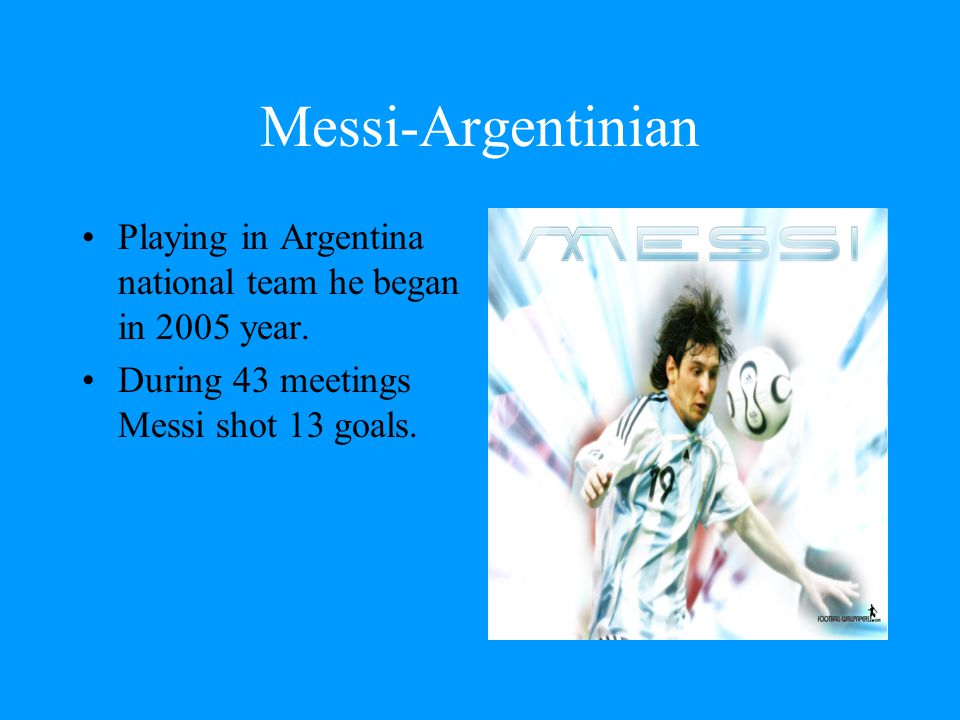 Messi-Argentinian Playing in Argentina national team he began in 2005 year.