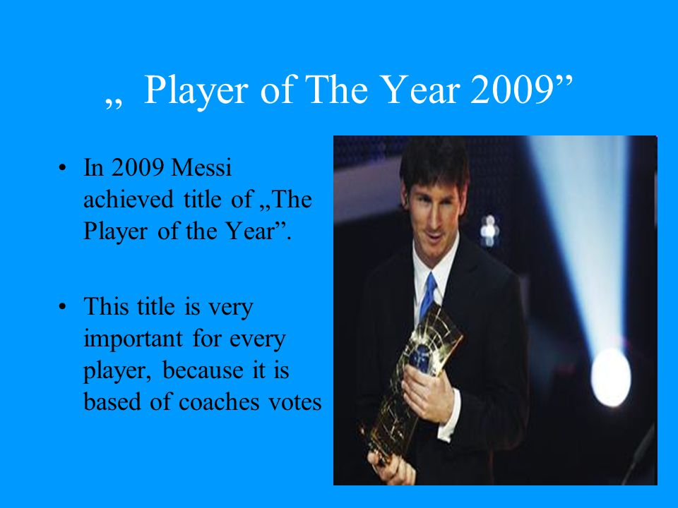 """ Player of The Year 2009 In 2009 Messi achieved title of ""The Player of the Year ."