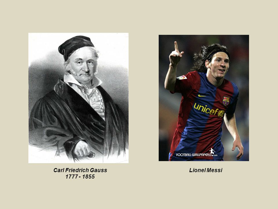 Carl Friedrich Gauss 1777 - 1855 Lionel Messi