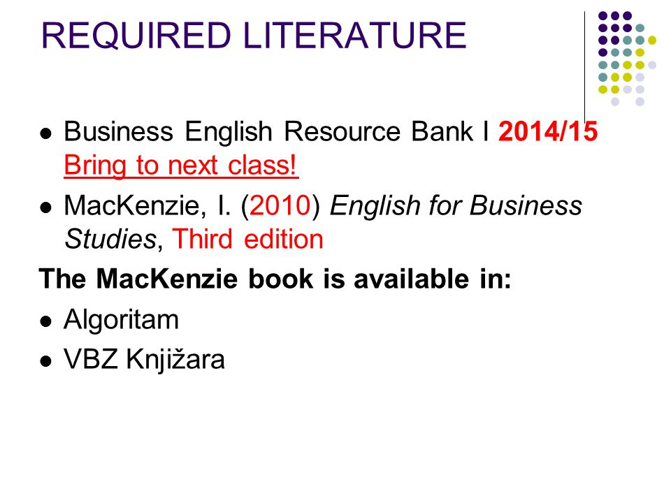 REQUIRED LITERATURE Business English Resource Bank I 2014/15 Bring to next class! MacKenzie, I. (2010) English for Business Studies, Third edition.