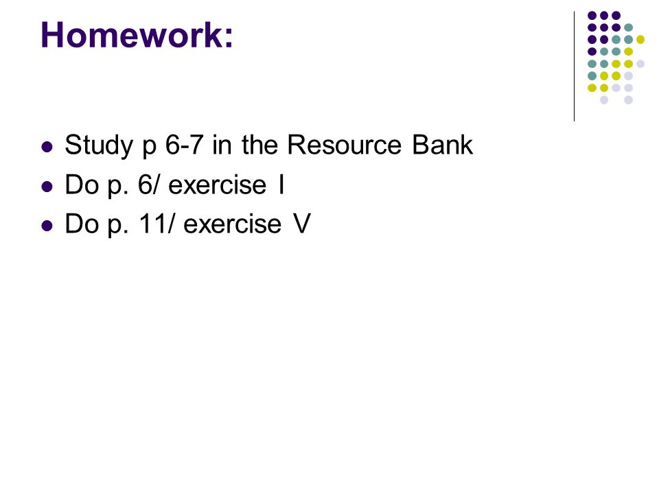 Homework: Study p 6-7 in the Resource Bank Do p. 6/ exercise I