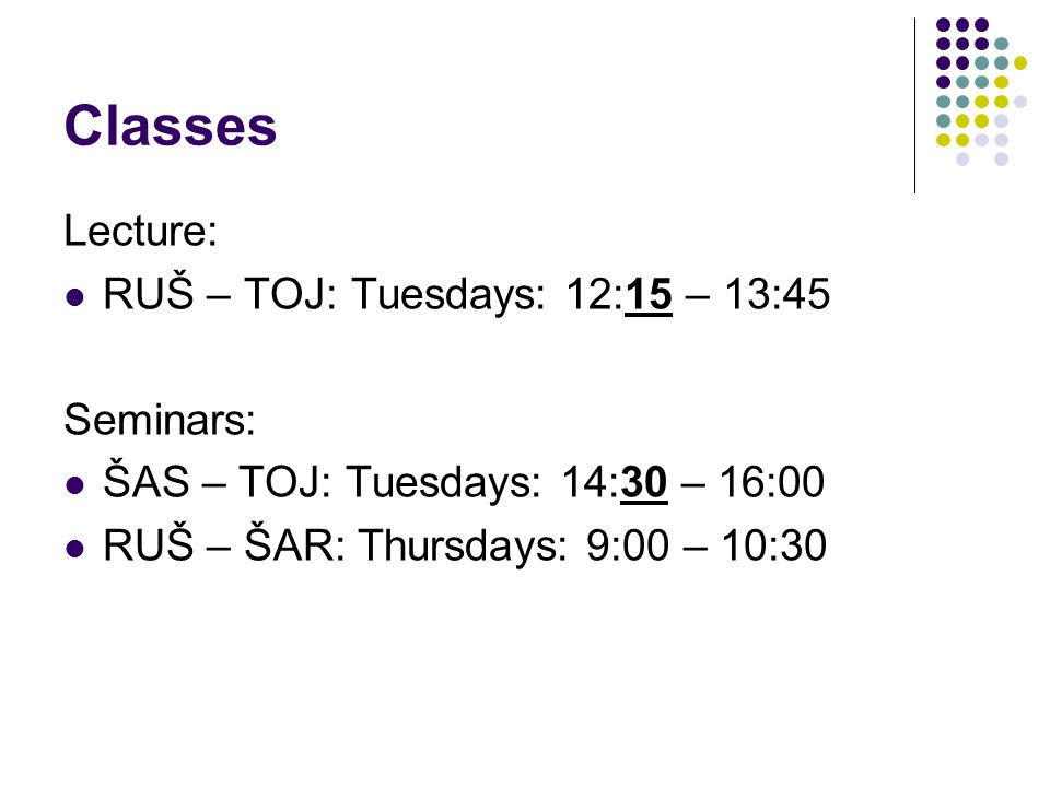 Classes Lecture: RUŠ – TOJ: Tuesdays: 12:15 – 13:45 Seminars: