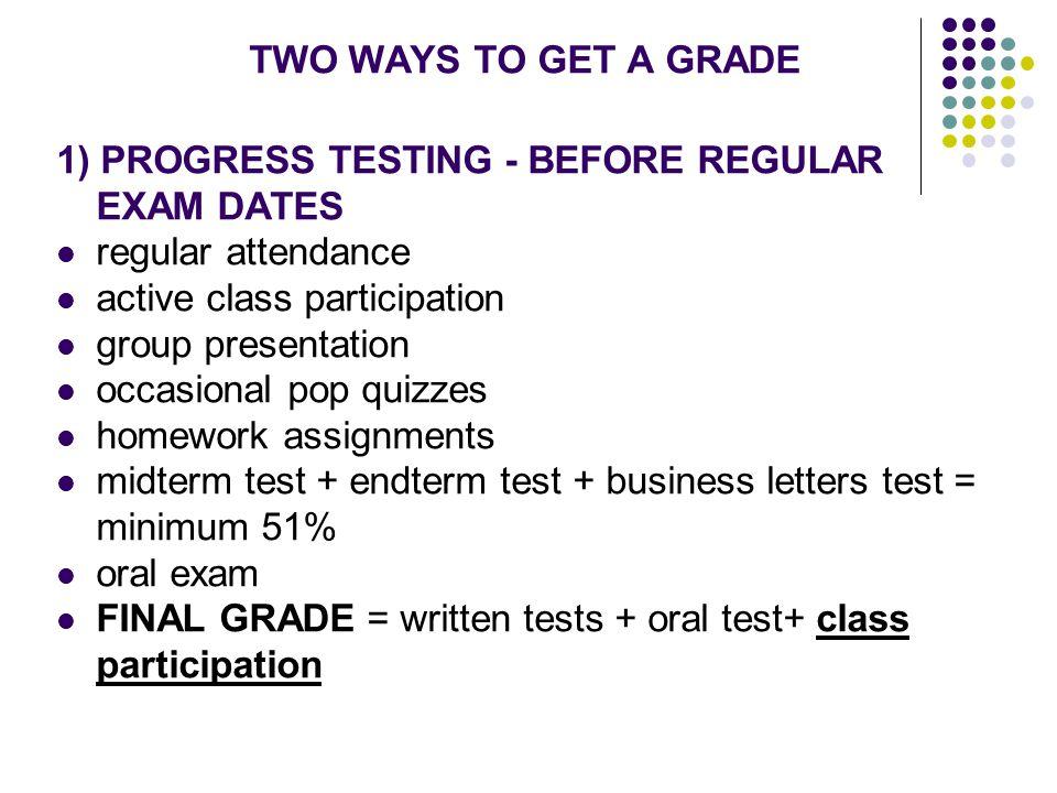 TWO WAYS TO GET A GRADE 1) PROGRESS TESTING - BEFORE REGULAR EXAM DATES. regular attendance. active class participation.