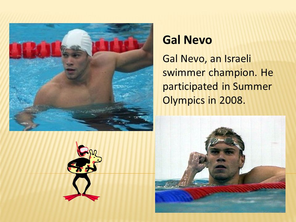 Gal Nevo Gal Nevo, an Israeli swimmer champion. He participated in Summer Olympics in 2008.
