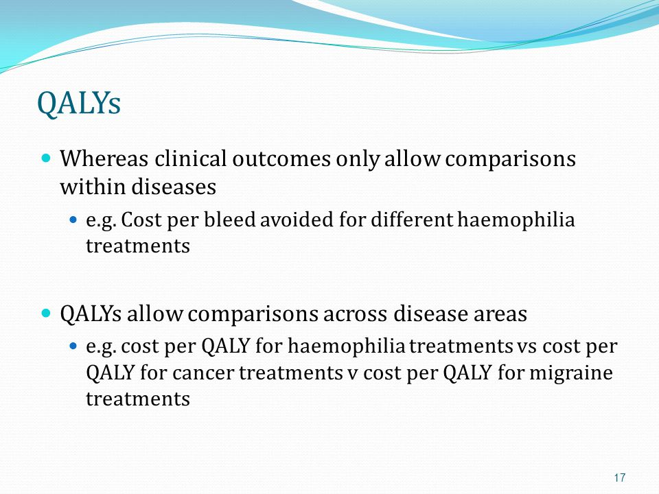 QALYs Whereas clinical outcomes only allow comparisons within diseases