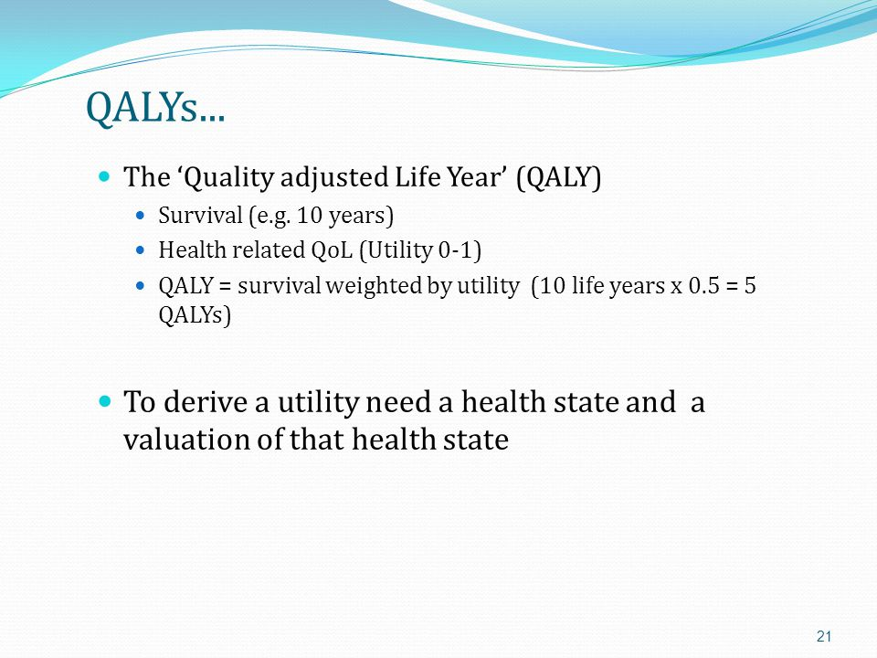 QALYs... The 'Quality adjusted Life Year' (QALY) Survival (e.g. 10 years) Health related QoL (Utility 0-1)