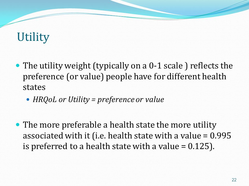 Utility The utility weight (typically on a 0-1 scale ) reflects the preference (or value) people have for different health states.