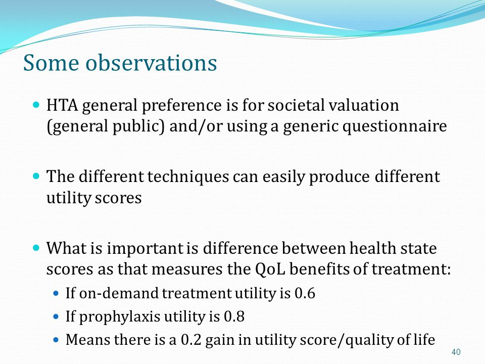 Some observations HTA general preference is for societal valuation (general public) and/or using a generic questionnaire.