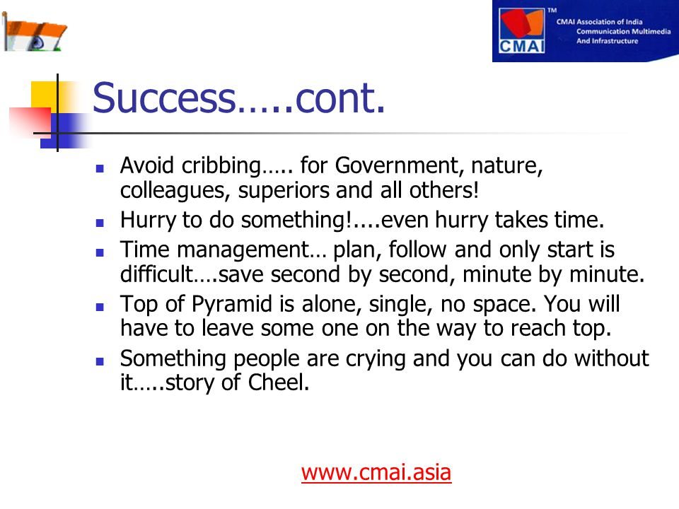 Success…..cont. Avoid cribbing….. for Government, nature, colleagues, superiors and all others! Hurry to do something!....even hurry takes time.