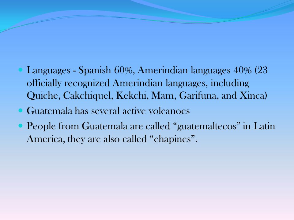 Languages - Spanish 60%, Amerindian languages 40% (23 officially recognized Amerindian languages, including Quiche, Cakchiquel, Kekchi, Mam, Garifuna, and Xinca)