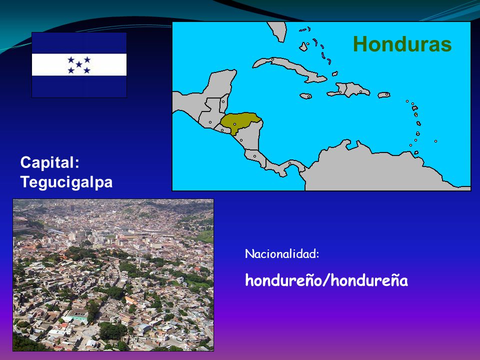 Honduras Capital: Tegucigalpa Nacionalidad: hondureño/hondureña