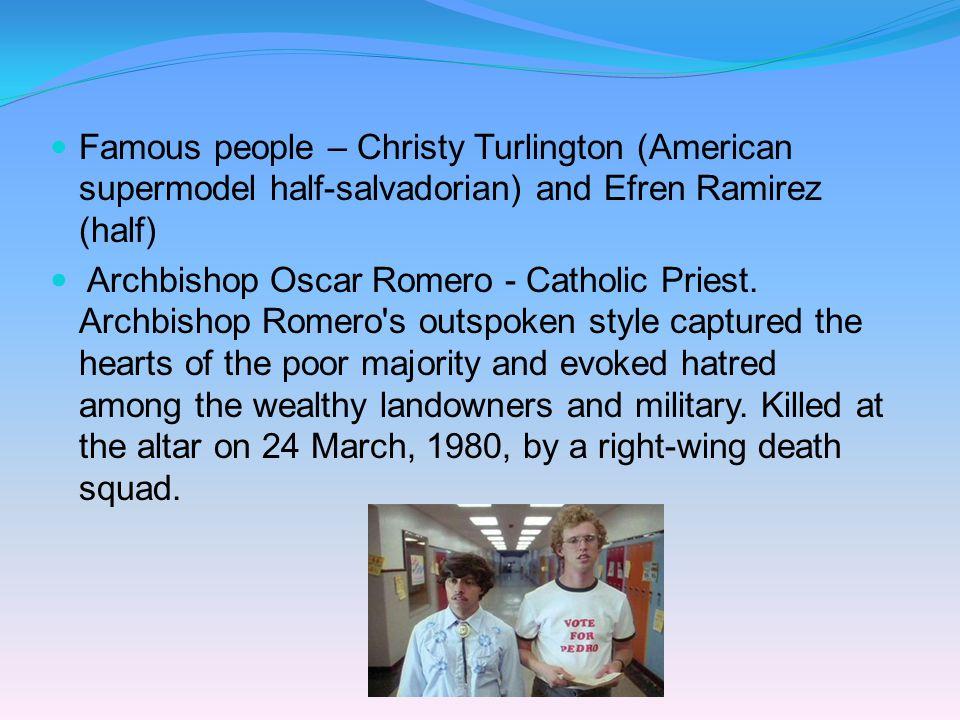 Famous people – Christy Turlington (American supermodel half-salvadorian) and Efren Ramirez (half)