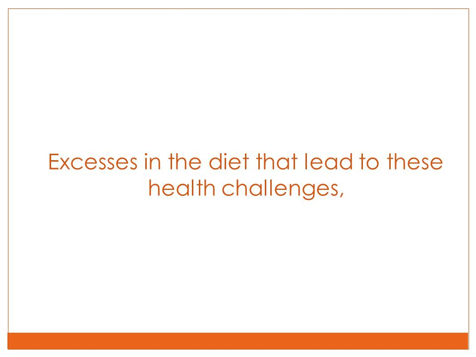 Excesses in the diet that lead to these health challenges,