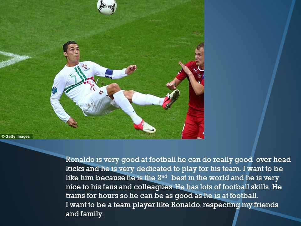 Ronaldo is very good at football he can do really good over head kicks and he is very dedicated to play for his team. I want to be like him because he is the 2nd best in the world and he is very nice to his fans and colleagues. He has lots of football skills. He trains for hours so he can be as good as he is at football.