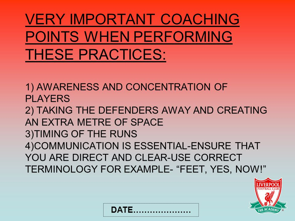 VERY IMPORTANT COACHING POINTS WHEN PERFORMING THESE PRACTICES: 1) AWARENESS AND CONCENTRATION OF PLAYERS 2) TAKING THE DEFENDERS AWAY AND CREATING AN EXTRA METRE OF SPACE 3)TIMING OF THE RUNS 4)COMMUNICATION IS ESSENTIAL-ENSURE THAT YOU ARE DIRECT AND CLEAR-USE CORRECT TERMINOLOGY FOR EXAMPLE- FEET, YES, NOW!