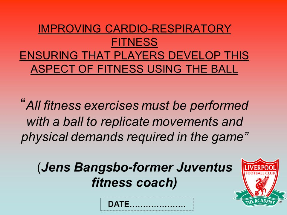IMPROVING CARDIO-RESPIRATORY FITNESS ENSURING THAT PLAYERS DEVELOP THIS ASPECT OF FITNESS USING THE BALL All fitness exercises must be performed with a ball to replicate movements and physical demands required in the game (Jens Bangsbo-former Juventus fitness coach)