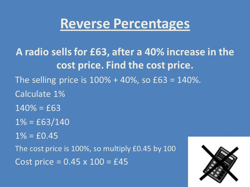 Reverse Percentages A radio sells for £63, after a 40% increase in the cost price. Find the cost price.
