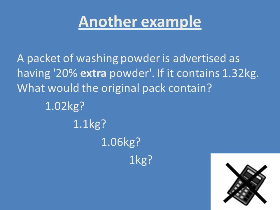 Another example A packet of washing powder is advertised as having 20% extra powder . If it contains 1.32kg. What would the original pack contain