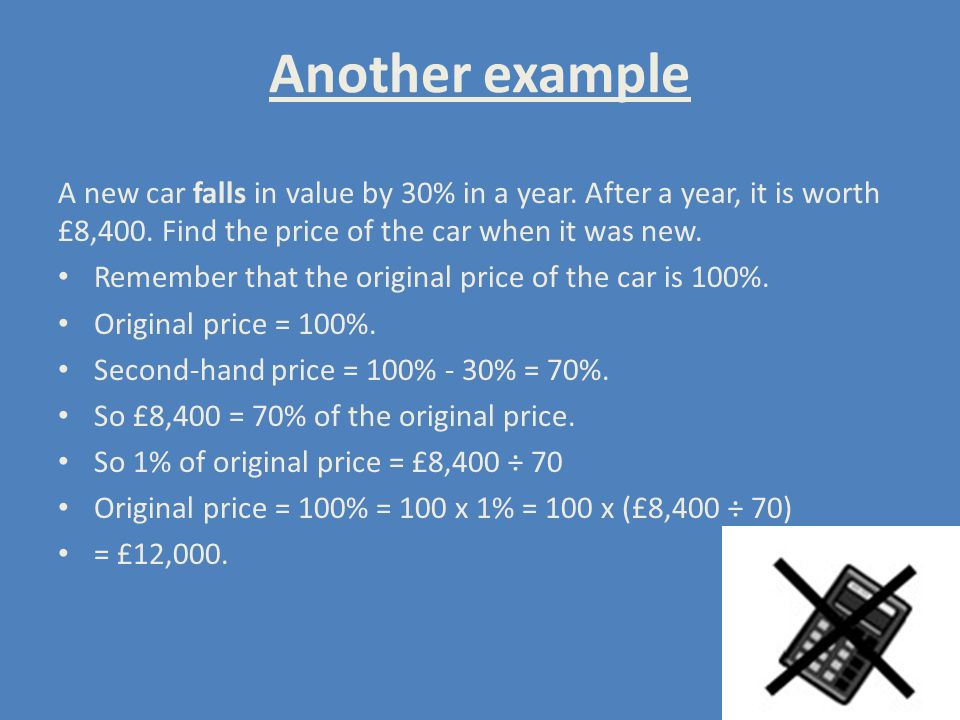 Another example A new car falls in value by 30% in a year. After a year, it is worth £8,400. Find the price of the car when it was new.