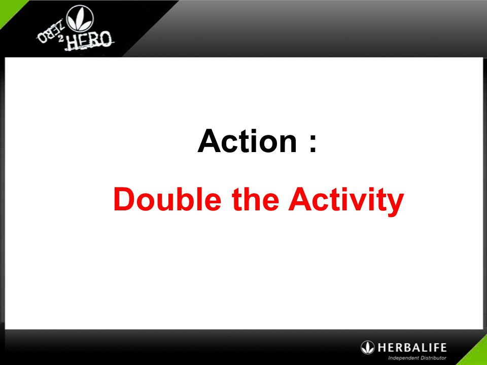 Action : Double the Activity