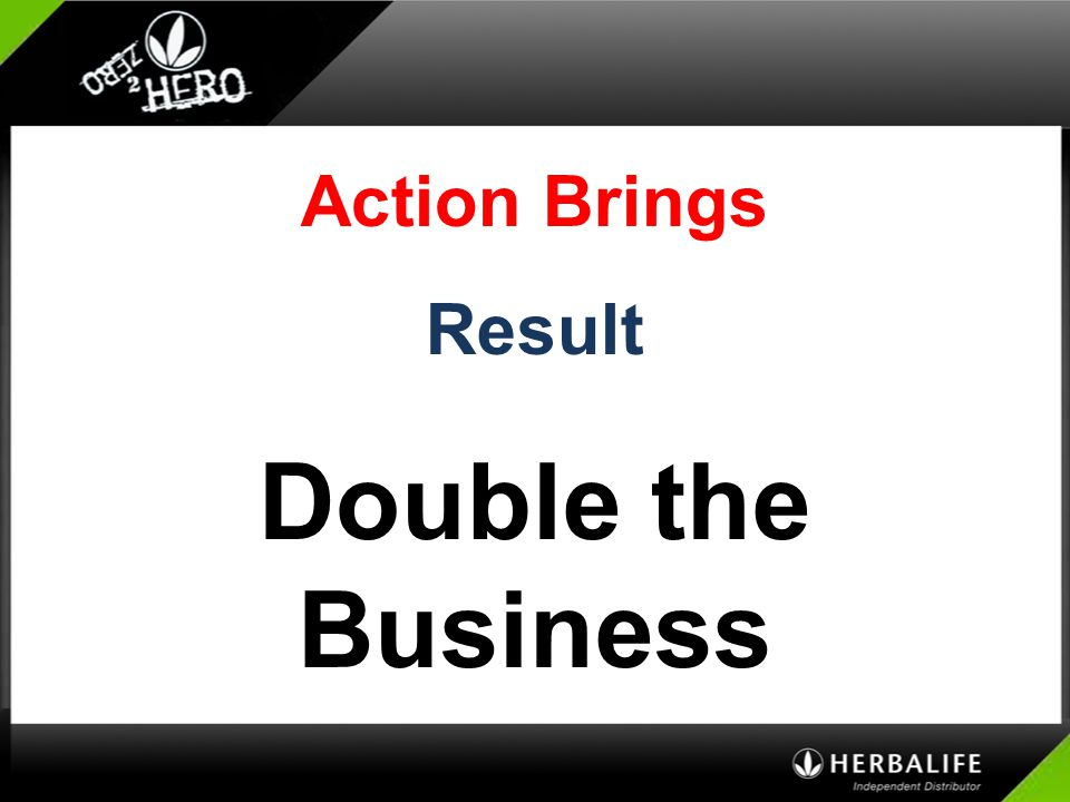 Action Brings Result Double the Business