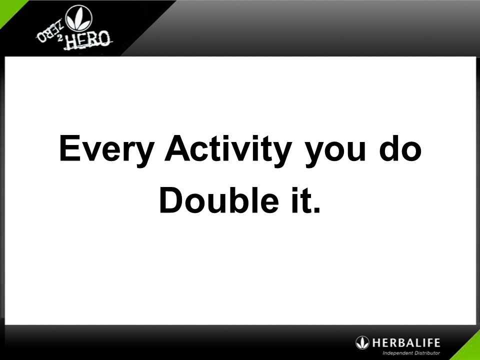 Every Activity you do Double it.