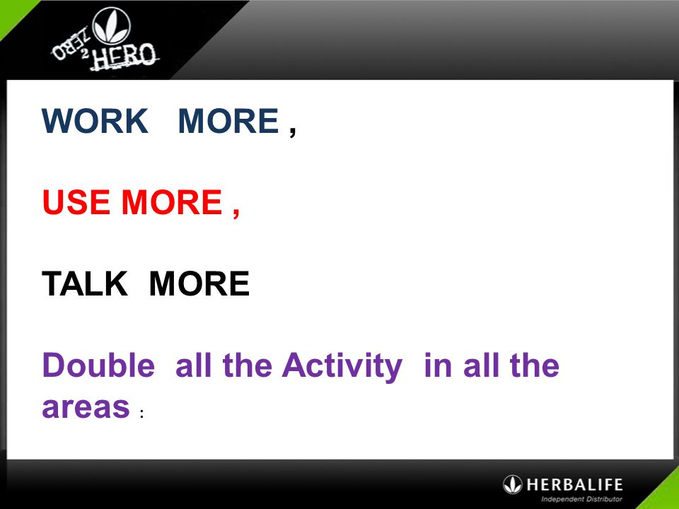 WORK MORE , USE MORE , TALK MORE Double all the Activity in all the areas :