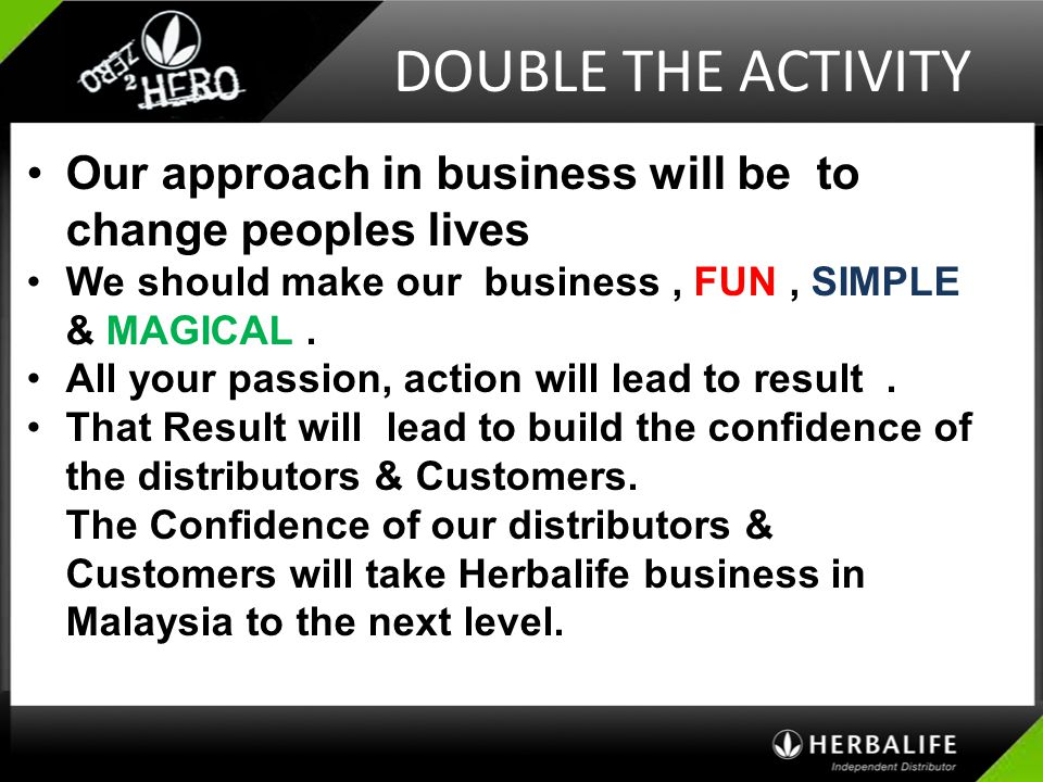 DOUBLE THE ACTIVITY Our approach in business will be to change peoples lives. We should make our business , FUN , SIMPLE & MAGICAL .