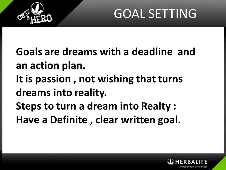 GOAL SETTING Goals are dreams with a deadline and an action plan.