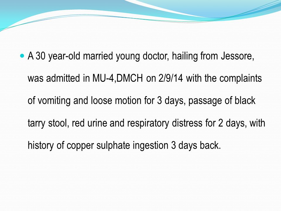 A 30 year-old married young doctor, hailing from Jessore, was admitted in MU-4,DMCH on 2/9/14 with the complaints of vomiting and loose motion for 3 days, passage of black tarry stool, red urine and respiratory distress for 2 days, with history of copper sulphate ingestion 3 days back.